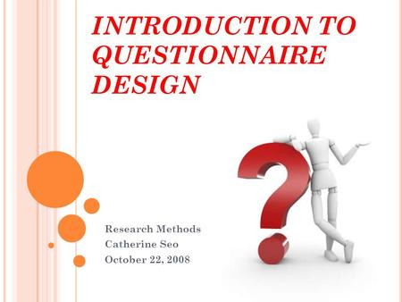 INTRODUCTION TO QUESTIONNAIRE DESIGN Research Methods Catherine Seo October 22, 2008.