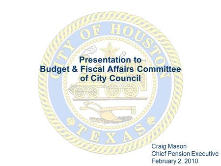Presentation to Budget & Fiscal Affairs Committee of City Council Craig Mason Chief Pension Executive February 2, 2010.