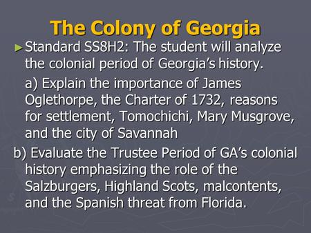 The Colony of Georgia Standard SS8H2: The student will analyze the colonial period of Georgia's history. a) Explain the importance of James Oglethorpe,