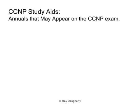 © Ray Daugherty CCNP Study Aids: Annuals that May Appear on the CCNP exam.