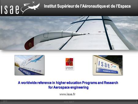 Institut Supérieur de l'Aéronautique et de l'Espace A worldwide reference in higher education Programs and Research for Aerospace engineering www.isae.fr.