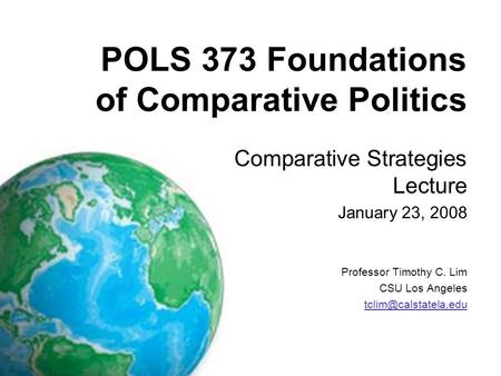 POLS 373 Foundations of Comparative Politics Comparative Strategies Lecture January 23, 2008 Professor Timothy C. Lim CSU Los Angeles