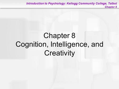 Introduction to Psychology: Kellogg Community College, Talbot Chapter 8 Chapter 8 Cognition, Intelligence, and Creativity.
