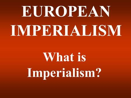 EUROPEAN IMPERIALISM What is Imperialism?.