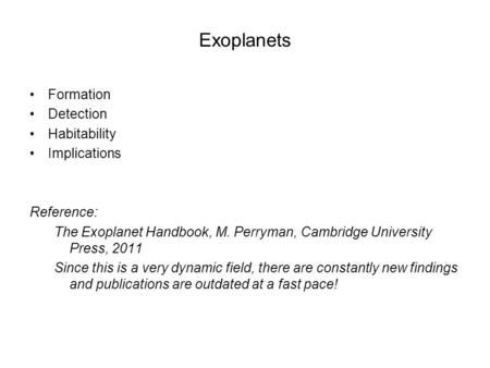 Exoplanets Formation Detection Habitability Implications Reference: The Exoplanet Handbook, M. Perryman, Cambridge University Press, 2011 Since this is.