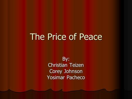 The Price of Peace By: Christian Teizen Corey Johnson Yosimar Pacheco.