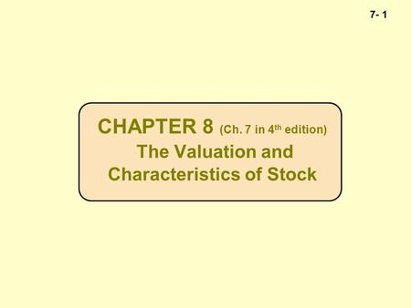 7- 1 CHAPTER 8 (Ch. 7 in 4 th edition) The Valuation and Characteristics of Stock.
