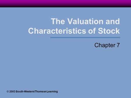 The Valuation and Characteristics of Stock Chapter 7 © 2003 South-Western/Thomson Learning.