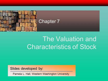 Slides developed by: Pamela L. Hall, Western Washington University The Valuation and Characteristics of Stock Chapter 7.