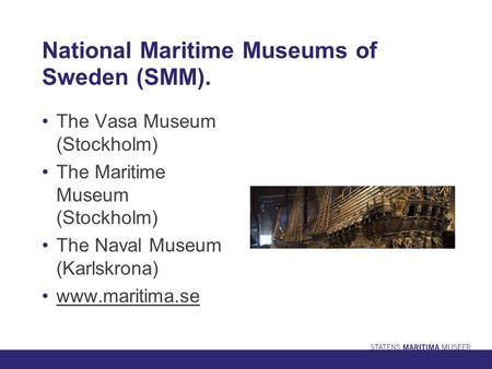 National Maritime Museums of Sweden (SMM). The Vasa Museum (Stockholm) The Maritime Museum (Stockholm) The Naval Museum (Karlskrona) www.maritima.se.
