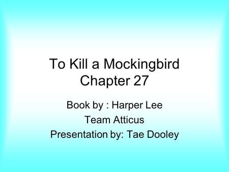 To Kill a Mockingbird Chapter 27 Book by : Harper Lee Team Atticus Presentation by: Tae Dooley.
