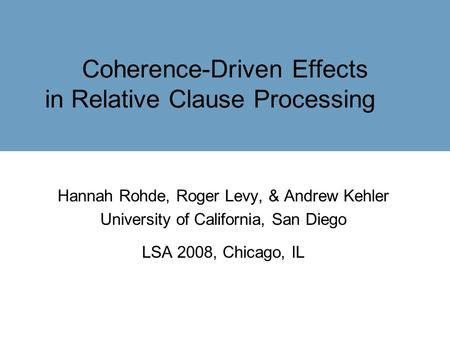 Coherence-Driven Effects in Relative Clause Processing Hannah Rohde, Roger Levy, & Andrew Kehler University of California, San Diego LSA 2008, Chicago,