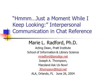 """Hmmm…Just a Moment While I Keep Looking:"" Interpersonal Communication in Chat Reference Marie L. Radford, Ph.D. Acting Dean, Pratt Institute School of."