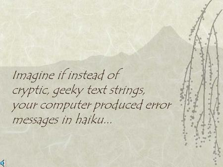 Imagine if instead of cryptic, geeky text strings, your computer produced error messages in haiku...