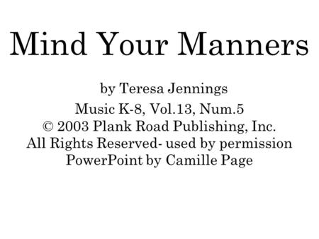 Mind Your Manners by Teresa Jennings Music K-8, Vol.13, Num.5 © 2003 Plank Road Publishing, Inc. All Rights Reserved- used by permission PowerPoint by.