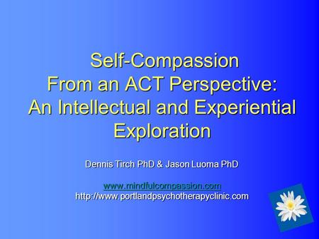 <strong>Self</strong>-Compassion From an ACT Perspective: An Intellectual and Experiential Exploration Dennis Tirch PhD & Jason Luoma PhD www.mindfulcompassion.com.