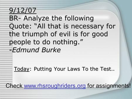"9/12/07 BR- Analyze the following Quote: ""All that is necessary for the triumph of evil is for good people to do nothing."" -Edmund Burke Today: Putting."
