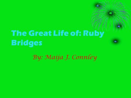 The Great Life of: Ruby Bridges By: Maija J. Connley.