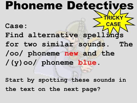 Phoneme Detectives Case: Find alternative spellings for two similar sounds. The /oo/ phoneme new and the /(y)oo/ phoneme blue. Start by spotting these.