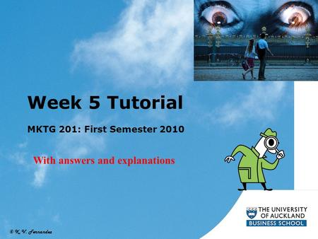 © K. V. Fernandez Week 5 Tutorial MKTG 201: First Semester 2010 With answers and explanations.