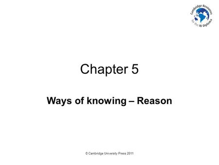 © Cambridge University Press 2011 Chapter 5 Ways of knowing – Reason.