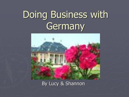 Doing Business with Germany By Lucy & Shannon. GERMANY population of 81 million people and is the size of Montana.