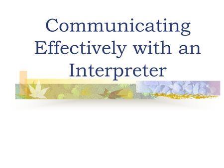 Communicating Effectively with an Interpreter. Interpreter Language Services (University Hospital) Navajo Interpreter: Spanish Interpreters Vietnamese.