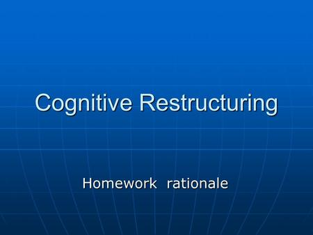 Cognitive Restructuring Homework rationale. Traumatic experience may influence on people's way of thinking leading them in negative or unrealistic thoughts.