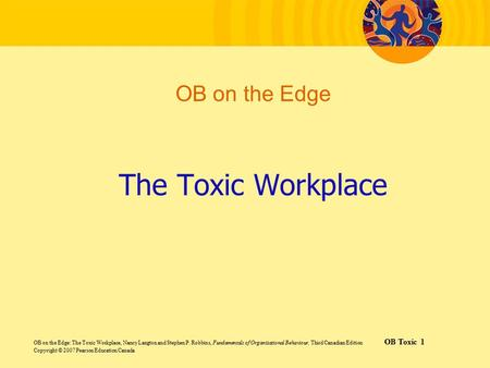 OB on the Edge: The Toxic Workplace, Nancy Langton and Stephen P. Robbins, Fundamentals of Organizational Behaviour, Third Canadian Edition OB Toxic 1.