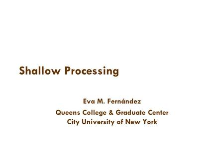 Shallow Processing Eva M. Fernández Queens College & Graduate Center City University of New York.