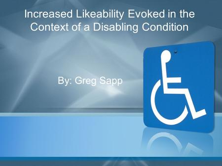 Increased Likeability Evoked in the Context of a Disabling Condition By: Greg Sapp.