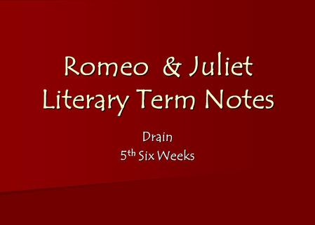 Romeo & Juliet Literary Term Notes Drain 5 th Six Weeks.