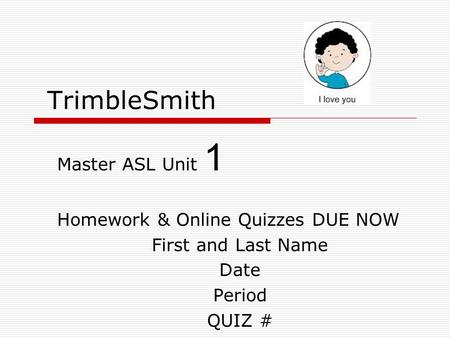 TrimbleSmith Master ASL Unit 1 Homework & Online Quizzes DUE NOW First and Last Name Date Period QUIZ #