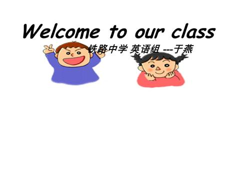 铁路中学 英语组 --- 于燕 Welcome to our class if you're happy and you know it clap your hands if you're happy and you know it clap your hands if you're happy.
