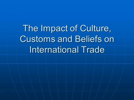 The Impact of Culture, Customs and Beliefs on International Trade.