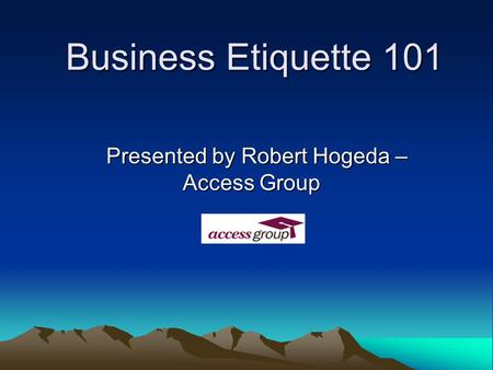 Business <strong>Etiquette</strong> 101 Presented by Robert Hogeda – Access Group.