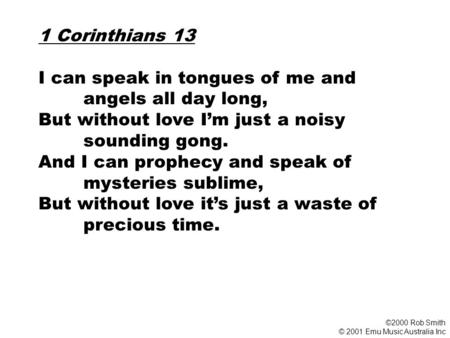 1 Corinthians 13 I can speak in tongues of me and angels all day long, But without love I'm just a noisy sounding gong. And I can prophecy and speak of.