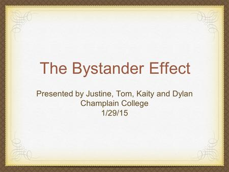 The Bystander Effect Presented by Justine, Tom, Kaity and Dylan Champlain College 1/29/15.