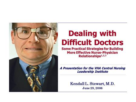 Dealing with Difficult Doctors Some Practical Strategies for Building More Effective Nurse-Physician Relationships 1,2,3 A Presentation for the VHA Central.