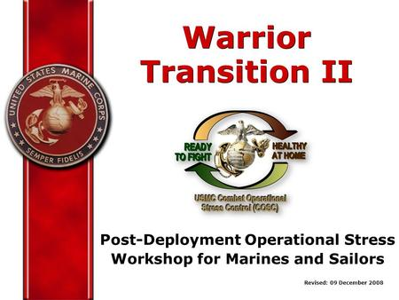 Post-Deployment Operational Stress Workshop for Marines and Sailors Warrior Transition II Warrior Transition II Revised: 09 December 2008.