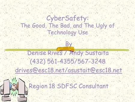 CyberSafety: The Good, The Bad, and The Ugly of Technology Use By Denise Rives / Andy Sustaita (432) 561-4355/567-3248