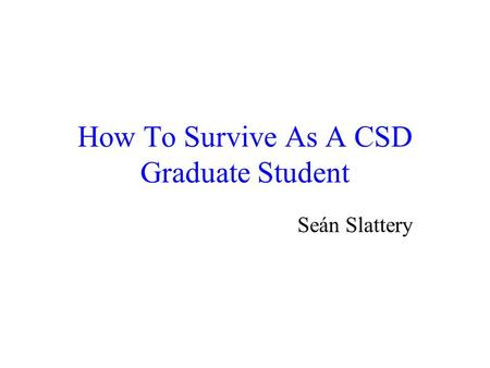 How To Survive As A CSD Graduate Student Seán Slattery.