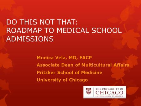 DO THIS NOT THAT: ROADMAP TO MEDICAL SCHOOL ADMISSIONS Monica Vela, MD, FACP Associate Dean of Multicultural Affairs Pritzker School of Medicine University.