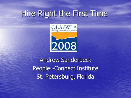 Hire Right the First Time Andrew Sanderbeck People~Connect Institute St. Petersburg, Florida.