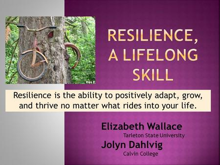 Resilience is the ability to positively adapt, grow, and thrive no matter what rides into your life. Elizabeth Wallace Tarleton State University Jolyn.