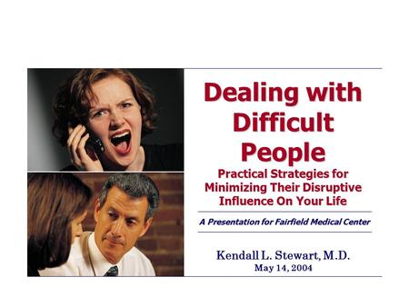 Dealing with Difficult People Practical Strategies for Minimizing Their Disruptive Influence On Your Life A Presentation for Fairfield Medical Center Kendall.