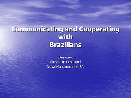 Communicating and Cooperating with Brazilians Presenter: Richard R. Gesteland Global Management (USA)