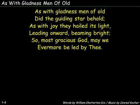 As With Gladness Men Of Old As with gladness men of old Did the guiding star behold; As with joy they hailed its light, Leading onward, beaming bright;