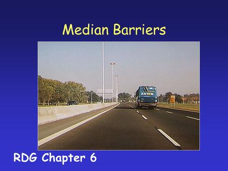 Median Barriers RDG Chapter 6. Warrants for Median Barriers Prevent cross-over crashes Median width and traffic volumes are variables.