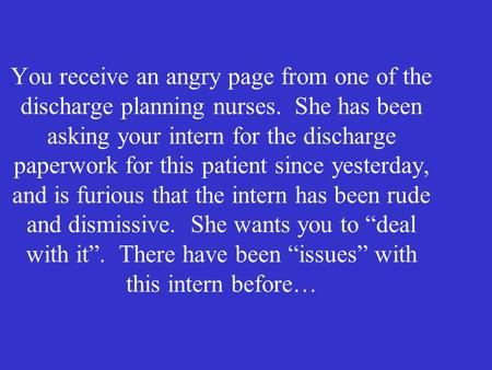 You receive an angry page from one of the discharge planning nurses. She has been asking your intern for the discharge paperwork for this patient since.